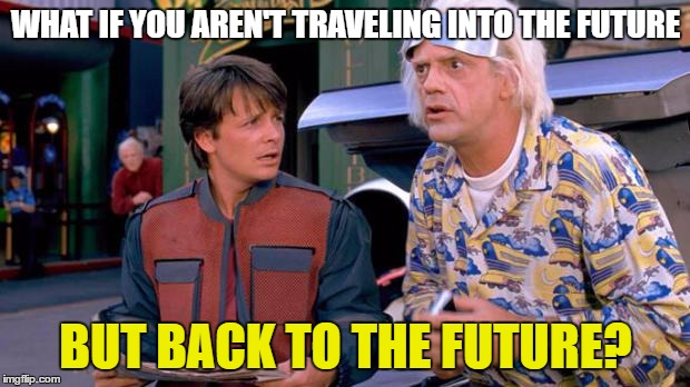 WHAT IF YOU AREN'T TRAVELING INTO THE FUTURE BUT BACK TO THE FUTURE? | made w/ Imgflip meme maker