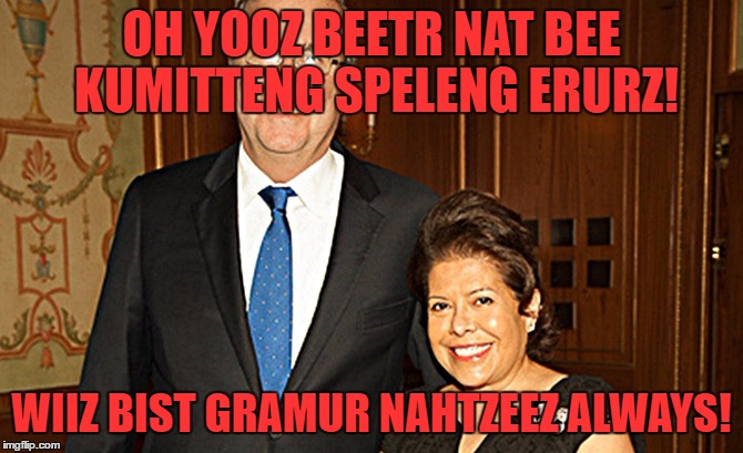 Yooz Beetr Nat mrs.bushy | OH YOOZ BEETR NAT BEE KUMITTENG SPELENG ERURZ! WIIZ BIST GRAMUR NAHTZEEZ ALWAYS! | image tagged in yooz beetr nat mrsbushy | made w/ Imgflip meme maker