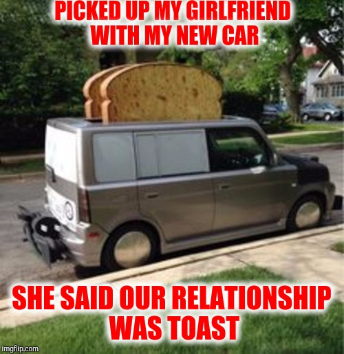 I am the toast of the town | PICKED UP MY GIRLFRIEND WITH MY NEW CAR SHE SAID OUR RELATIONSHIP WAS TOAST | image tagged in toast,car | made w/ Imgflip meme maker