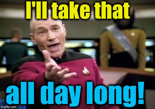 Picard Wtf Meme | I'll take that all day long! | image tagged in memes,picard wtf | made w/ Imgflip meme maker