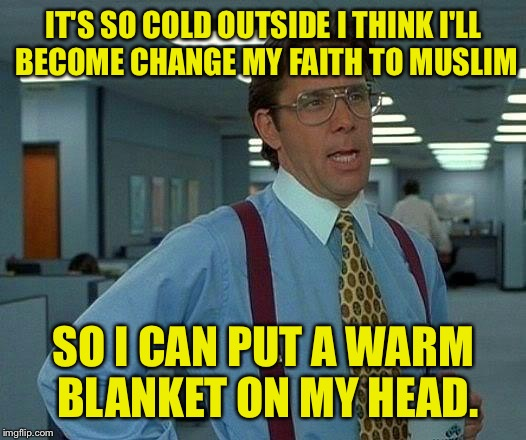 Dank memes are his prophet. | IT'S SO COLD OUTSIDE I THINK I'LL BECOME CHANGE MY FAITH TO MUSLIM SO I CAN PUT A WARM BLANKET ON MY HEAD. | image tagged in memes,that would be great,muslim,dank memes,funny memes | made w/ Imgflip meme maker