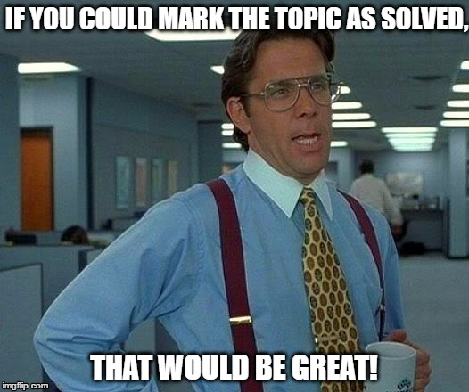 Forum Issues - That would be great! | IF YOU COULD MARK THE TOPIC AS SOLVED, THAT WOULD BE GREAT! | image tagged in memes,that would be great,forums,issues,forum,forum police | made w/ Imgflip meme maker