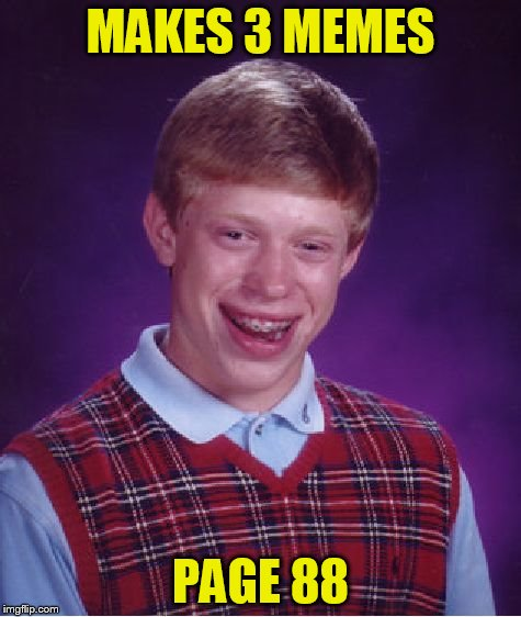 Bad Luck Brian Meme | MAKES 3 MEMES PAGE 88 | image tagged in memes,bad luck brian | made w/ Imgflip meme maker