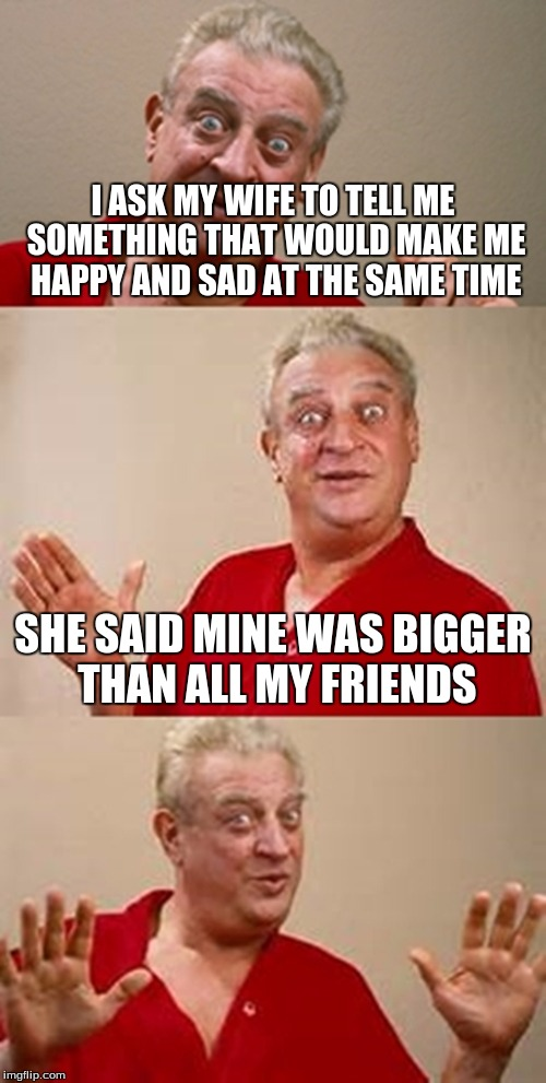 bad pun Dangerfield  | I ASK MY WIFE TO TELL ME SOMETHING THAT WOULD MAKE ME HAPPY AND SAD AT THE SAME TIME SHE SAID MINE WAS BIGGER THAN ALL MY FRIENDS | image tagged in bad pun dangerfield | made w/ Imgflip meme maker