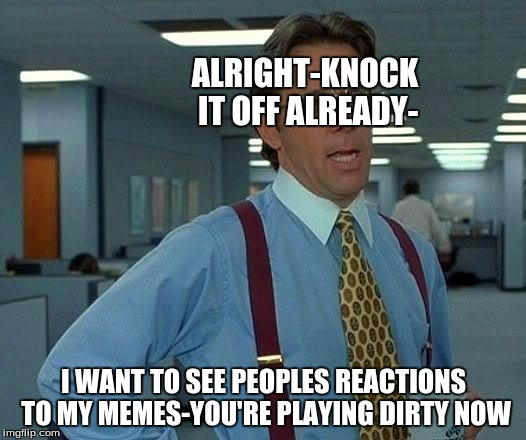 That Would Be Great Meme | ALRIGHT-KNOCK IT OFF ALREADY- I WANT TO SEE PEOPLES REACTIONS TO MY MEMES-YOU'RE PLAYING DIRTY NOW | image tagged in memes,that would be great | made w/ Imgflip meme maker
