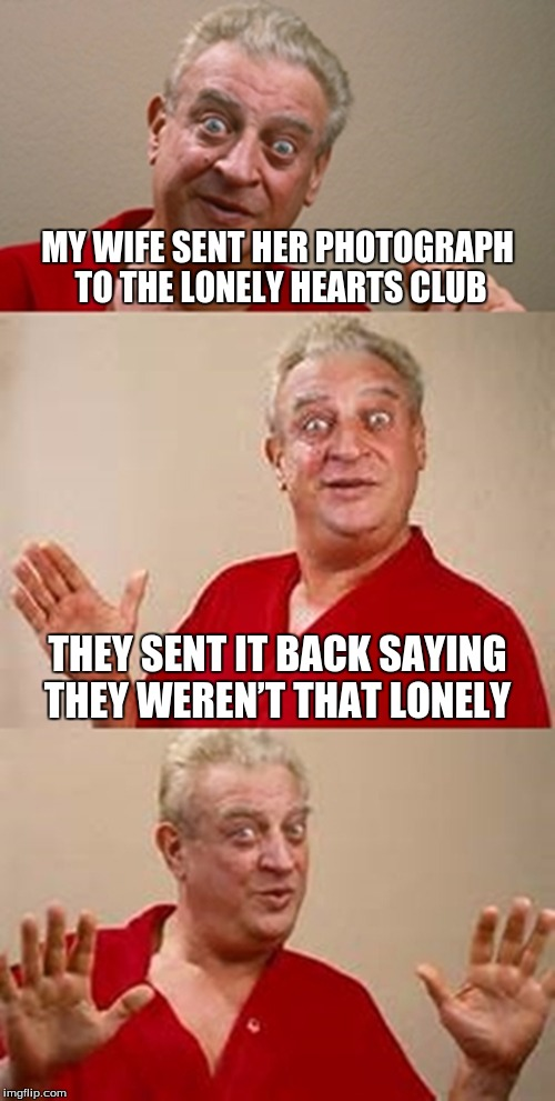 bad pun Dangerfield  | MY WIFE SENT HER PHOTOGRAPH TO THE LONELY HEARTS CLUB THEY SENT IT BACK SAYING THEY WEREN'T THAT LONELY | image tagged in bad pun dangerfield | made w/ Imgflip meme maker