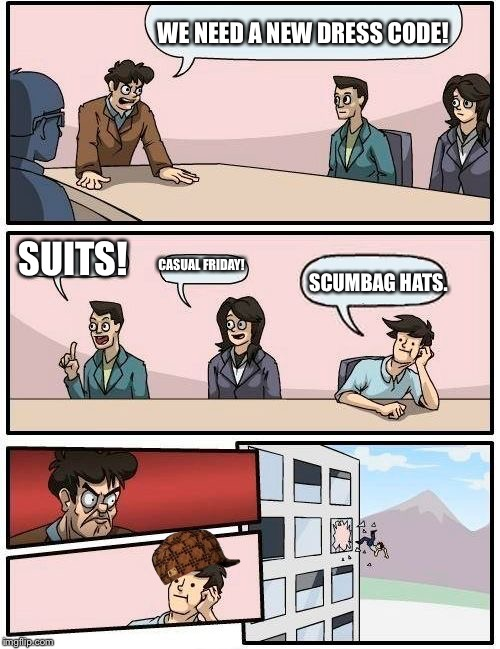 Boardroom Meeting Suggestion Meme | WE NEED A NEW DRESS CODE! SUITS! CASUAL FRIDAY! SCUMBAG HATS. | image tagged in memes,boardroom meeting suggestion,scumbag | made w/ Imgflip meme maker