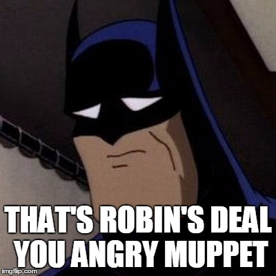 Sad Batman | THAT'S ROBIN'S DEAL YOU ANGRY MUPPET | image tagged in sad batman | made w/ Imgflip meme maker