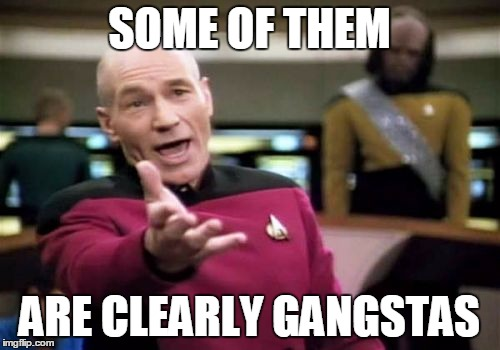 Picard Wtf Meme | SOME OF THEM ARE CLEARLY GANGSTAS | image tagged in memes,picard wtf | made w/ Imgflip meme maker