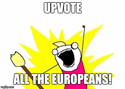 X All The Y Meme | UPVOTE ALL THE EUROPEANS! | image tagged in memes,x all the y | made w/ Imgflip meme maker