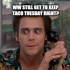 WW STILL GET TO KEEP TACO TUESDAY RIGHT? | made w/ Imgflip meme maker