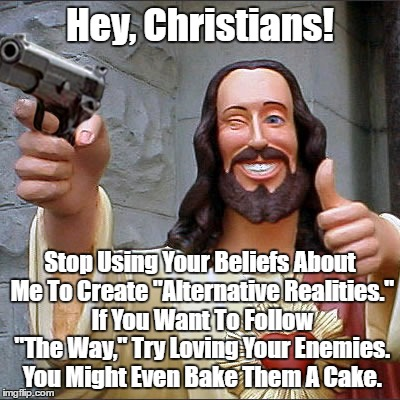"""Hey, Christians! Stop Using Your Beliefs About Me To Create """"Alternative Realities."""" If You Want To Follow """"The Way,"""" Try Loving Your Enemie 