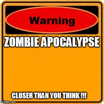 Warning Sign Meme | ZOMBIE APOCALYPSE CLOSER THAN YOU THINK !!! | image tagged in memes,warning sign | made w/ Imgflip meme maker