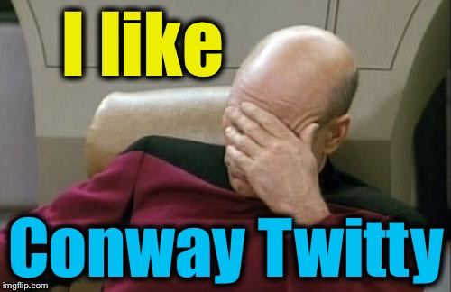 Captain Picard Facepalm Meme | I like Conway Twitty | image tagged in memes,captain picard facepalm | made w/ Imgflip meme maker