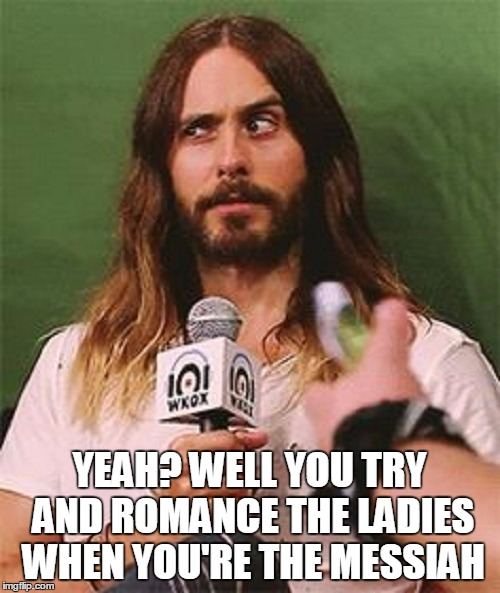 YEAH? WELL YOU TRY AND ROMANCE THE LADIES WHEN YOU'RE THE MESSIAH | made w/ Imgflip meme maker