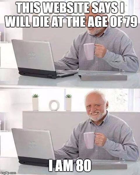 Hiding the pain | THIS WEBSITE SAYS I WILL DIE AT THE AGE OF 79 I AM 80 | image tagged in memes,hide the pain harold,funny memes,funny | made w/ Imgflip meme maker