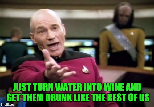 Picard Wtf Meme | JUST TURN WATER INTO WINE AND GET THEM DRUNK LIKE THE REST OF US | image tagged in memes,picard wtf | made w/ Imgflip meme maker