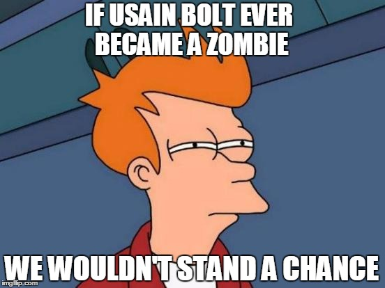 Futurama Fry Meme | WE WOULDN'T STAND A CHANCE IF USAIN BOLT EVER BECAME A ZOMBIE | image tagged in memes,futurama fry | made w/ Imgflip meme maker