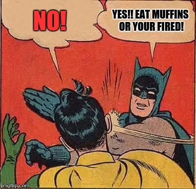 Batman Slapping Robin Meme | NO! YES!! EAT MUFFINS OR YOUR FIRED! | image tagged in memes,batman slapping robin | made w/ Imgflip meme maker