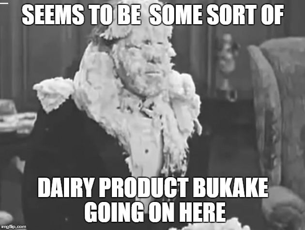 SEEMS TO BE  SOME SORT OF DAIRY PRODUCT BUKAKE GOING ON HERE | made w/ Imgflip meme maker