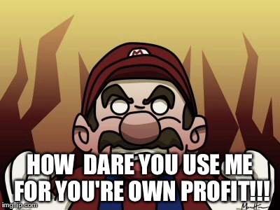 HOW  DARE YOU USE ME FOR YOU'RE OWN PROFIT!!! | made w/ Imgflip meme maker