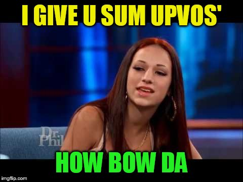 I GIVE U SUM UPVOS' HOW BOW DA | made w/ Imgflip meme maker