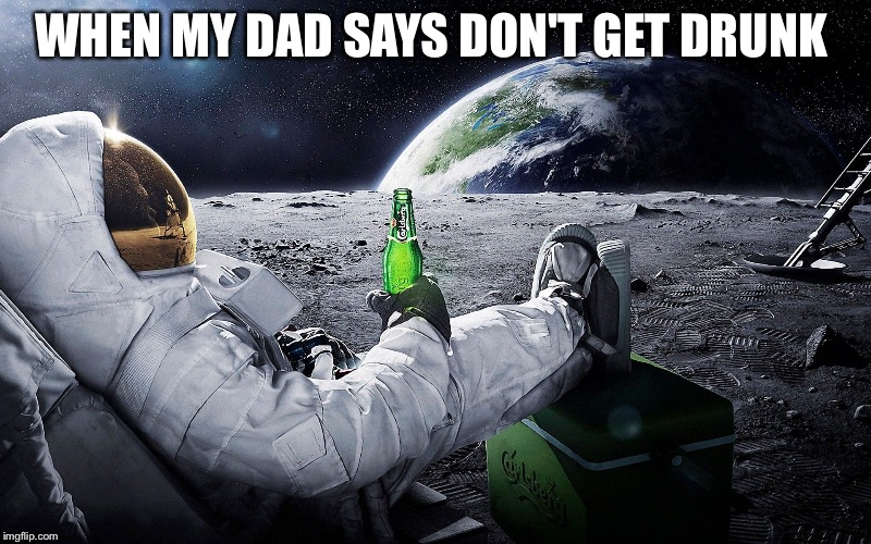 WHEN MY DAD SAYS DON'T GET DRUNK | image tagged in doe | made w/ Imgflip meme maker
