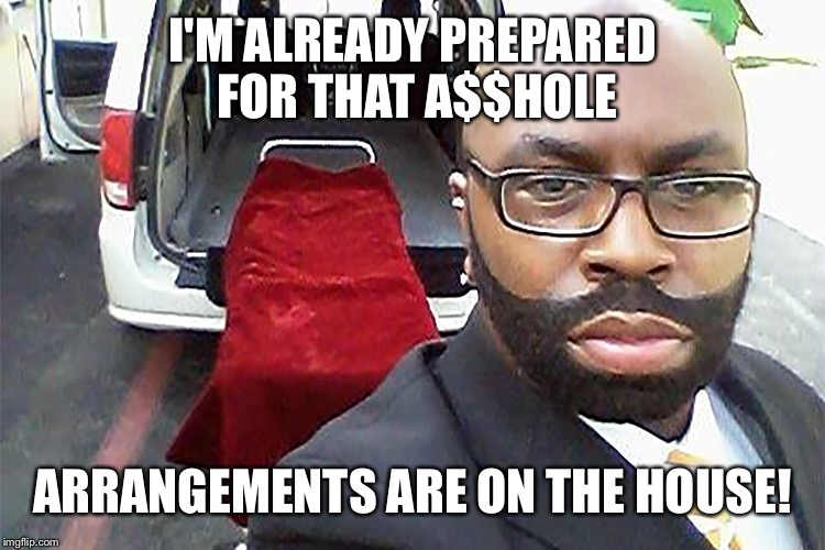 I'M ALREADY PREPARED FOR THAT A$$HOLE ARRANGEMENTS ARE ON THE HOUSE! | made w/ Imgflip meme maker