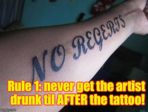 Rule 1: never get the artist drunk til AFTER the tattoo! | made w/ Imgflip meme maker