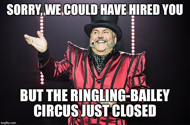 SORRY, WE COULD HAVE HIRED YOU BUT THE RINGLING-BAILEY CIRCUS JUST CLOSED | made w/ Imgflip meme maker
