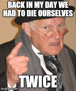 Back In My Day Meme | BACK IN MY DAY WE HAD TO DIE OURSELVES TWICE | image tagged in memes,back in my day | made w/ Imgflip meme maker