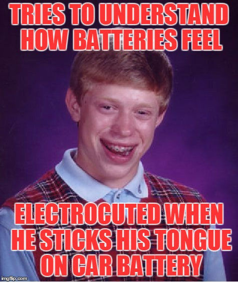 Bad Luck Brian Meme | TRIES TO UNDERSTAND HOW BATTERIES FEEL ELECTROCUTED WHEN HE STICKS HIS TONGUE ON CAR BATTERY | image tagged in memes,bad luck brian | made w/ Imgflip meme maker