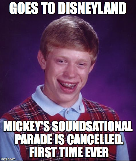 Bad Luck Brian Meme | GOES TO DISNEYLAND MICKEY'S SOUNDSATIONAL PARADE IS CANCELLED. FIRST TIME EVER | image tagged in memes,bad luck brian | made w/ Imgflip meme maker