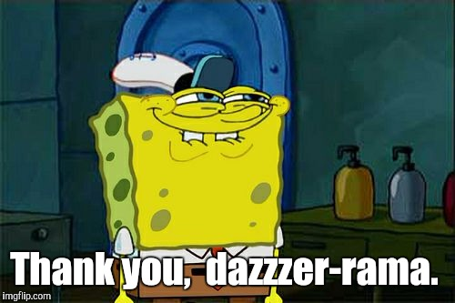 Dont You Squidward Meme | Thank you,  dazzzer-rama. | image tagged in memes,dont you squidward | made w/ Imgflip meme maker