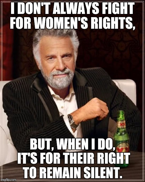 The most misogynistic man in the world | I DON'T ALWAYS FIGHT FOR WOMEN'S RIGHTS, BUT, WHEN I DO, IT'S FOR THEIR RIGHT TO REMAIN SILENT. | image tagged in memes,the most interesting man in the world | made w/ Imgflip meme maker