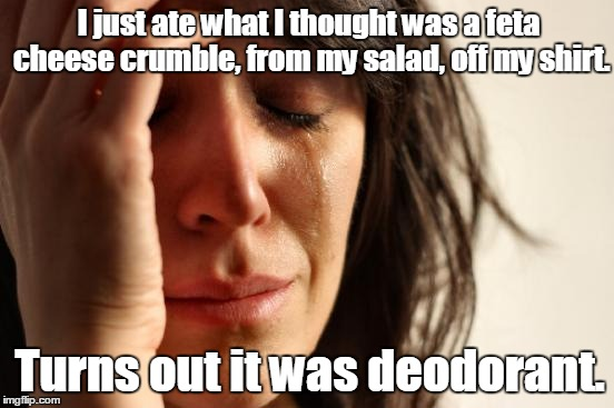 So how's your day going? | I just ate what I thought was a feta cheese crumble, from my salad, off my shirt. Turns out it was deodorant. | image tagged in memes,first world problems | made w/ Imgflip meme maker