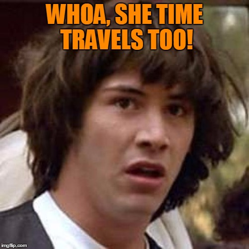 Conspiracy Keanu Meme | WHOA, SHE TIME TRAVELS TOO! | image tagged in memes,conspiracy keanu | made w/ Imgflip meme maker