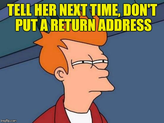 Futurama Fry Meme | TELL HER NEXT TIME, DON'T PUT A RETURN ADDRESS | image tagged in memes,futurama fry | made w/ Imgflip meme maker