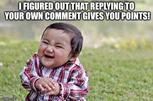 Evil Toddler Meme | I FIGURED OUT THAT REPLYING TO YOUR OWN COMMENT GIVES YOU POINTS! | image tagged in memes,evil toddler | made w/ Imgflip meme maker