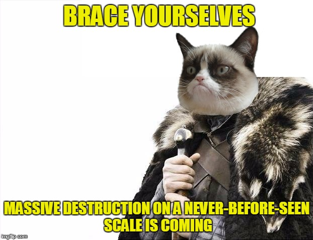 Brace Yourselves X is Coming Meme | BRACE YOURSELVES MASSIVE DESTRUCTION ON A NEVER-BEFORE-SEEN SCALE IS COMING | image tagged in memes,brace yourselves x is coming | made w/ Imgflip meme maker