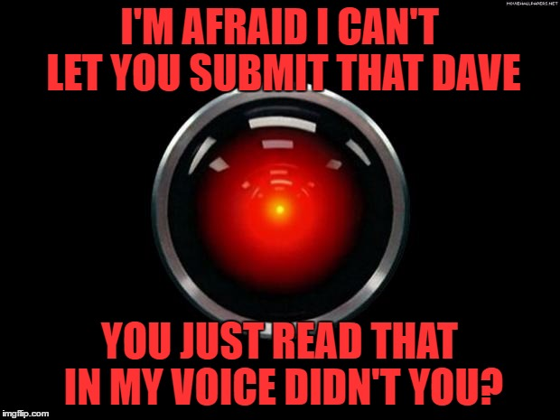 HAL and Morgan Freeman are the two voices you can't help reading in | I'M AFRAID I CAN'T LET YOU SUBMIT THAT DAVE YOU JUST READ THAT IN MY VOICE DIDN'T YOU? | image tagged in hal 9000,memes,2001 a space odyssey,films,stanley kubrick,sci-fi | made w/ Imgflip meme maker