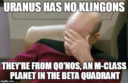 Captain Picard Facepalm Meme | URANUS HAS NO KLINGONS THEY'RE FROM QO'NOS, AN M-CLASS PLANET IN THE BETA QUADRANT | image tagged in memes,captain picard facepalm | made w/ Imgflip meme maker