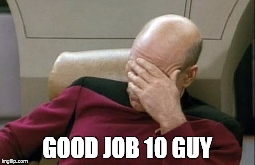 Captain Picard Facepalm Meme | GOOD JOB 10 GUY | image tagged in memes,captain picard facepalm | made w/ Imgflip meme maker
