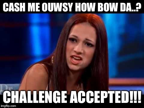 Catch me outside  | CASH ME OUWSY HOW BOW DA..? CHALLENGE ACCEPTED!!! | image tagged in catch me outside | made w/ Imgflip meme maker