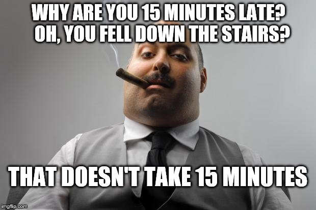 I hate Thursdays... | WHY ARE YOU 15 MINUTES LATE?  OH, YOU FELL DOWN THE STAIRS? THAT DOESN'T TAKE 15 MINUTES | image tagged in memes,scumbag boss | made w/ Imgflip meme maker