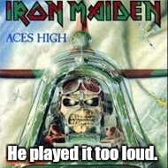 Aces High.jpg | He played it too loud. | image tagged in aces highjpg | made w/ Imgflip meme maker
