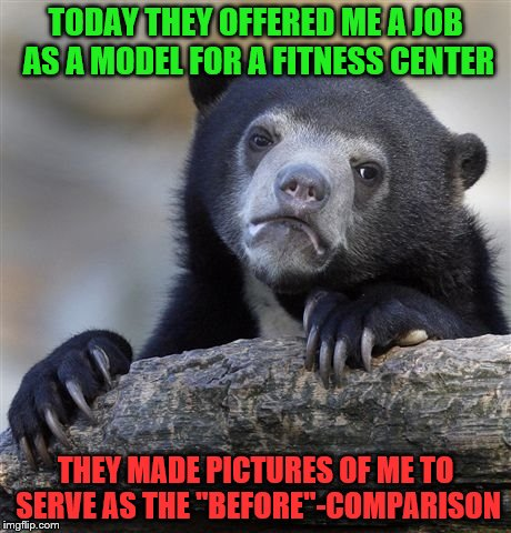 "Confession Bear Meme | TODAY THEY OFFERED ME A JOB AS A MODEL FOR A FITNESS CENTER THEY MADE PICTURES OF ME TO SERVE AS THE ""BEFORE""-COMPARISON 