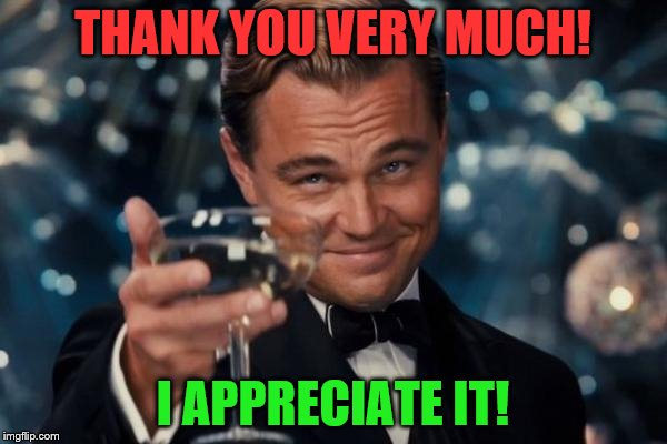 Leonardo Dicaprio Cheers Meme | THANK YOU VERY MUCH! I APPRECIATE IT! | image tagged in memes,leonardo dicaprio cheers | made w/ Imgflip meme maker