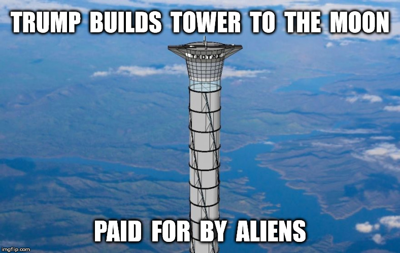 the biggest tower |  TRUMP  BUILDS  TOWER  TO  THE  MOON; PAID  FOR  BY  ALIENS | image tagged in trump wall,wall,build a wall,donald trump,trump,funny | made w/ Imgflip meme maker