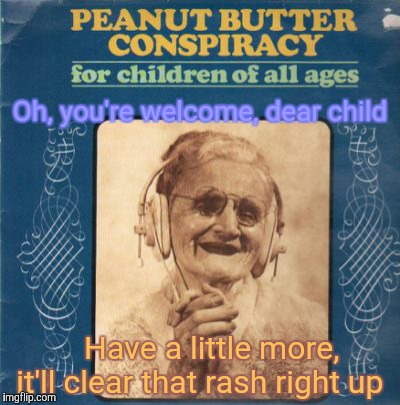Oh, you're welcome, dear child Have a little more,   it'll clear that rash right up | made w/ Imgflip meme maker